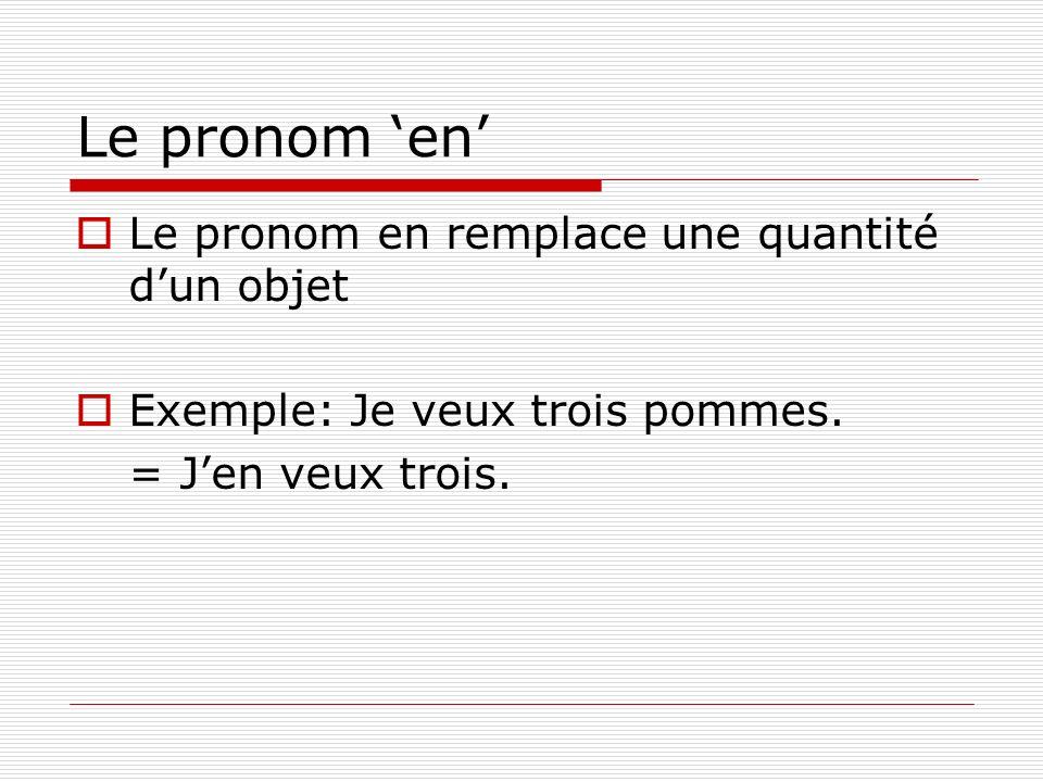 Le pronom en Le pronom en remplace une quantité dun objet Exemple: Je veux trois pommes.