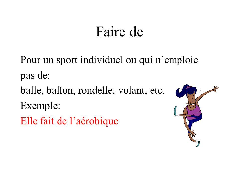 Faire de Pour un sport individuel ou qui nemploie pas de: balle, ballon, rondelle, volant, etc. Exemple: Elle fait de laérobique