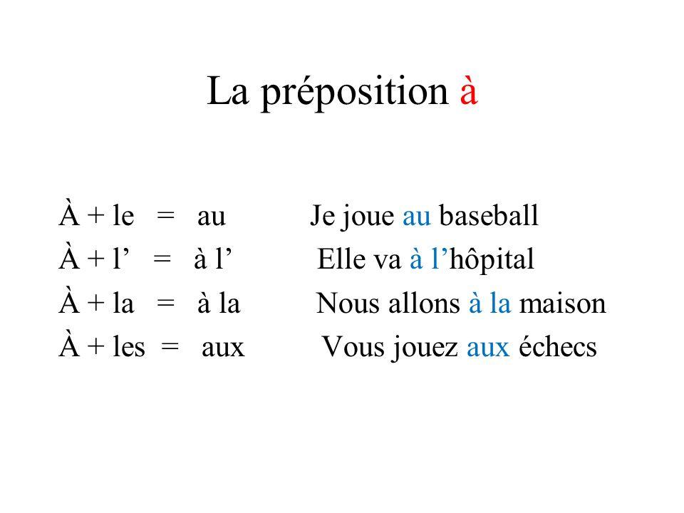 La préposition à À + le = au Je joue au baseball À + l = à l Elle va à lhôpital À + la = à la Nous allons à la maison À + les = aux Vous jouez aux éch