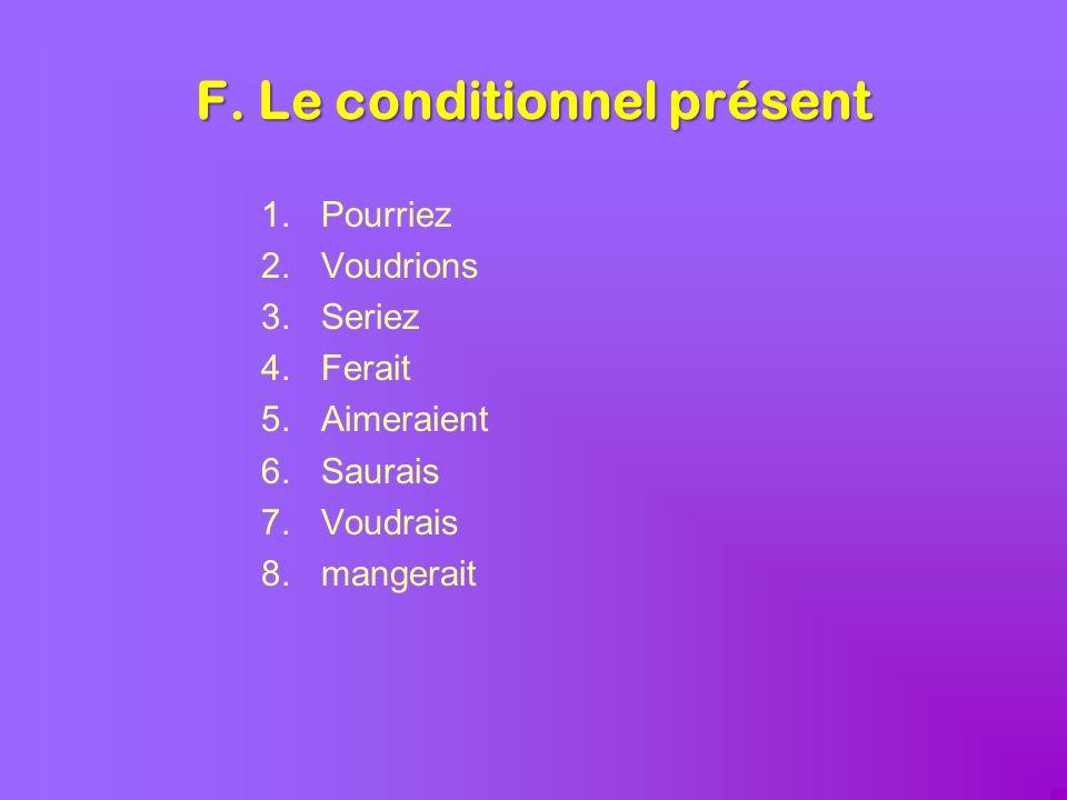 F. Le conditionnel présent 1.Pourriez 2.Voudrions 3.Seriez 4.Ferait 5.Aimeraient 6.Saurais 7.Voudrais 8.mangerait