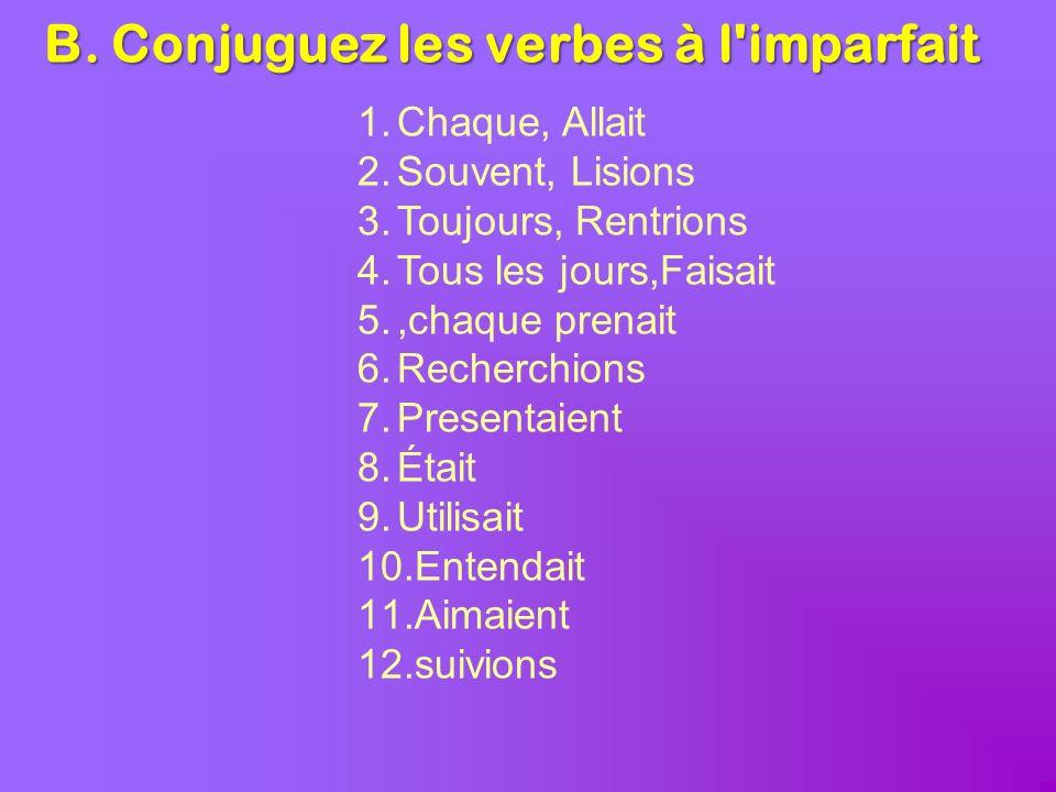 B. Conjuguez les verbes à l'imparfait 1.Chaque, Allait 2.Souvent, Lisions 3.Toujours, Rentrions 4.Tous les jours,Faisait 5.,chaque prenait 6.Recherchi