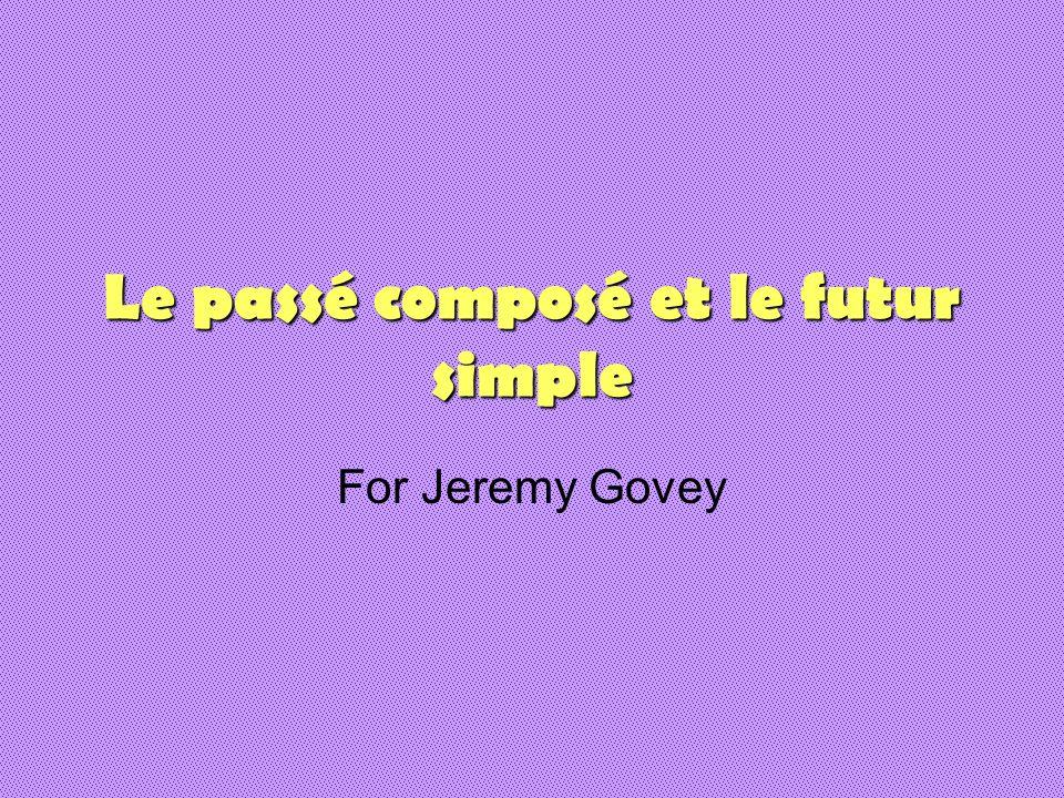 Le passé composé et le futur simple For Jeremy Govey