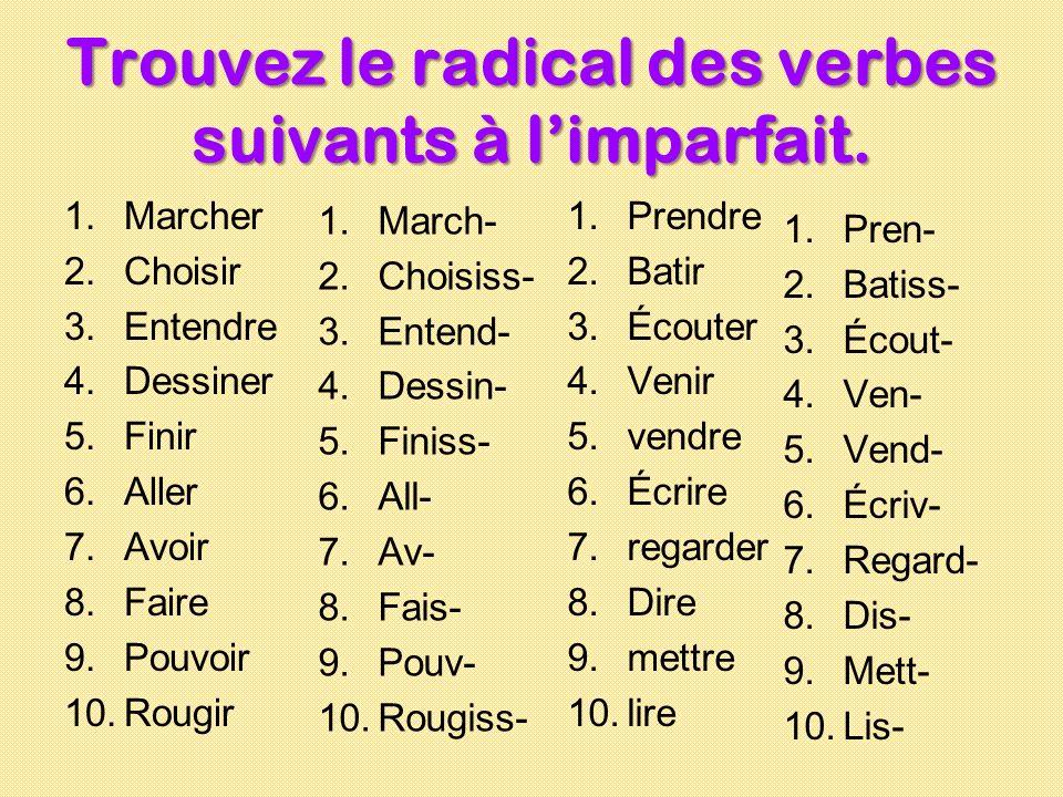 Trouvez le radical des verbes suivants à limparfait. 1.Marcher 2.Choisir 3.Entendre 4.Dessiner 5.Finir 6.Aller 7.Avoir 8.Faire 9.Pouvoir 10.Rougir 1.P
