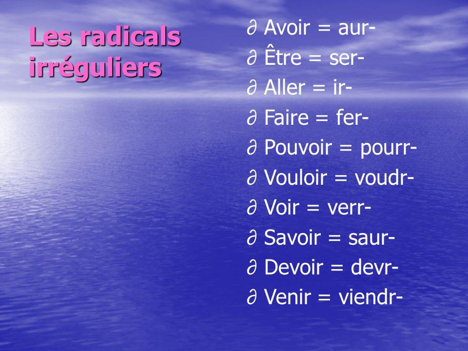 Les radicals irréguliers Avoir = aur- Être = ser- Aller = ir- Faire = fer- Pouvoir = pourr- Vouloir = voudr- Voir = verr- Savoir = saur- Devoir = devr- Venir = viendr-