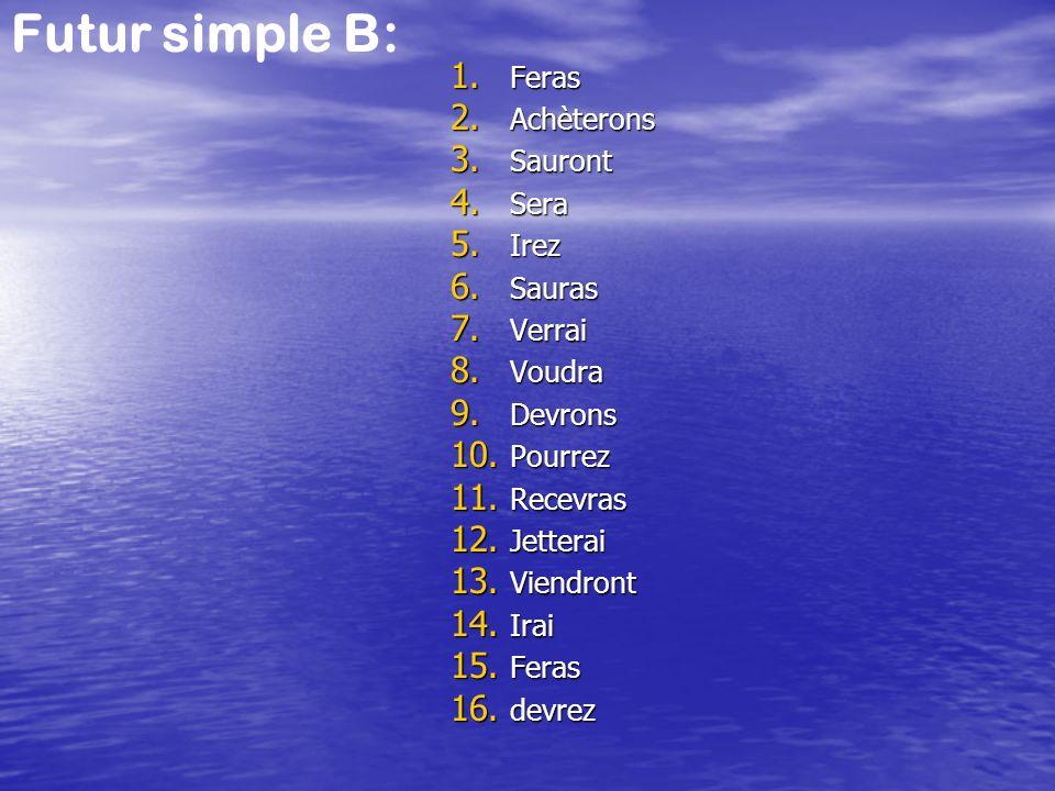 Futur simple B: 1. Feras 2. Achèterons 3. Sauront 4. Sera 5. Irez 6. Sauras 7. Verrai 8. Voudra 9. Devrons 10. Pourrez 11. Recevras 12. Jetterai 13. V