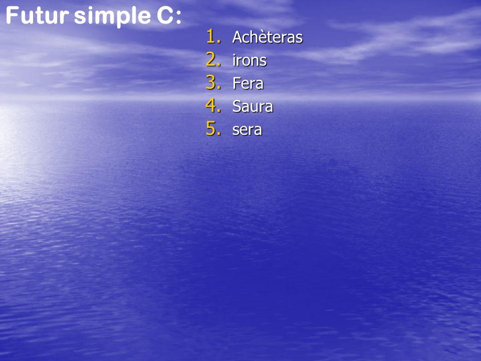 Futur simple C: 1. Achèteras 2. irons 3. Fera 4. Saura 5. sera