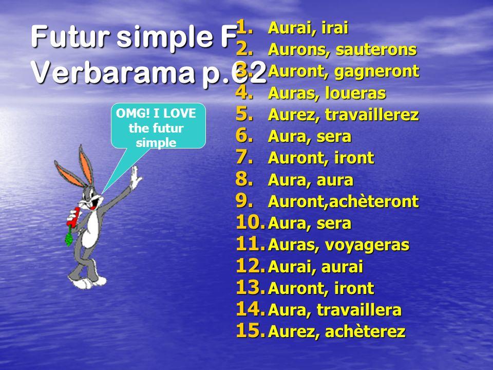 Futur simple F Verbarama p.62 1. Aurai, irai 2. Aurons, sauterons 3. Auront, gagneront 4. Auras, loueras 5. Aurez, travaillerez 6. Aura, sera 7. Auron