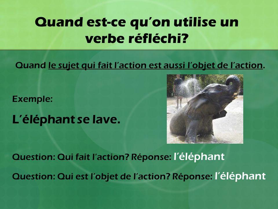 Quand est-ce quon utilise un verbe réfléchi? Quand le sujet qui fait laction est aussi lobjet de laction. Exemple: Léléphant se lave. Question: Qui fa
