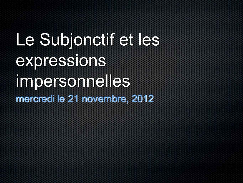 Le Subjonctif et les expressions impersonnelles mercredi le 21 novembre, 2012