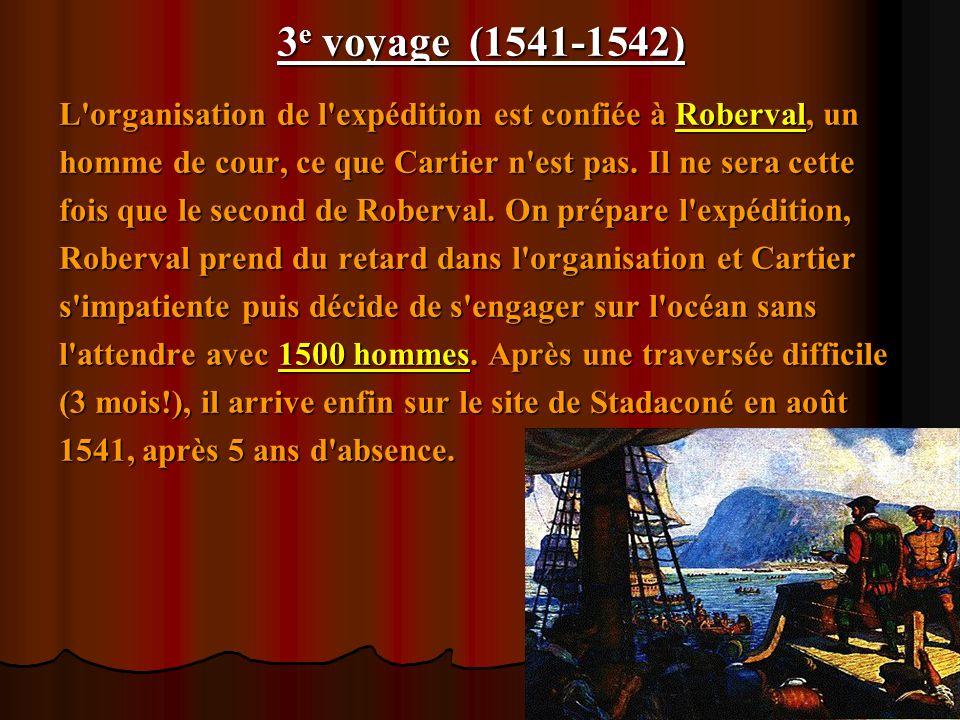 3 e voyage (1541-1542) L'organisation de l'expédition est confiée à Roberval, un homme de cour, ce que Cartier n'est pas. Il ne sera cette fois que le