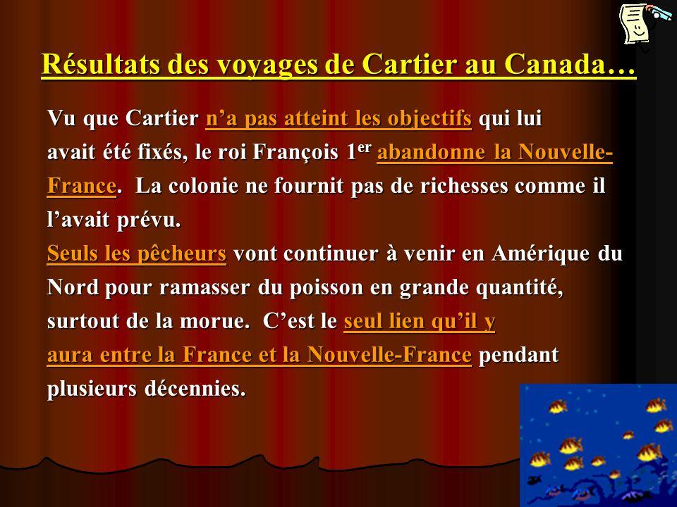Résultats des voyages de Cartier au Canada… Vu que Cartier na pas atteint les objectifs qui lui avait été fixés, le roi François 1 er abandonne la Nou