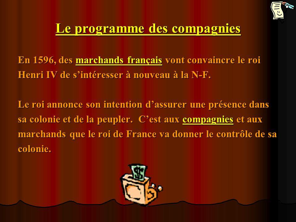 Le programme des compagnies En 1596, des marchands français vont convaincre le roi Henri IV de sintéresser à nouveau à la N-F. Le roi annonce son inte
