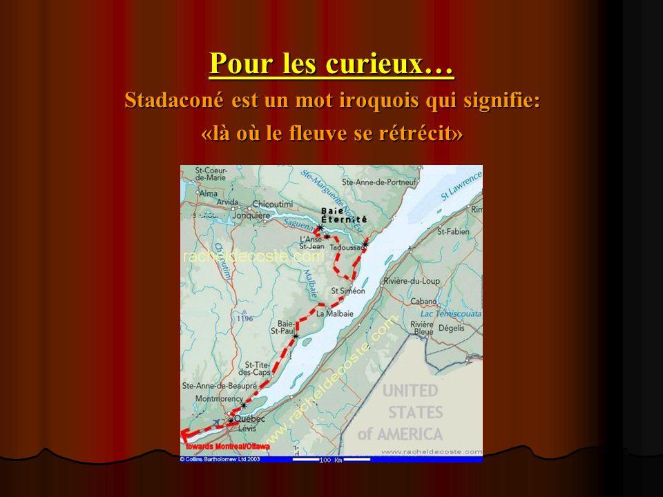 Pour les curieux… Stadaconé est un mot iroquois qui signifie: «là où le fleuve se rétrécit»