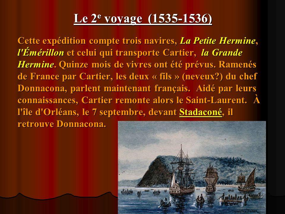 Le 2 e voyage (1535-1536) Cette expédition compte trois navires, La Petite Hermine, l'Émérillon et celui qui transporte Cartier, la Grande Hermine. Qu