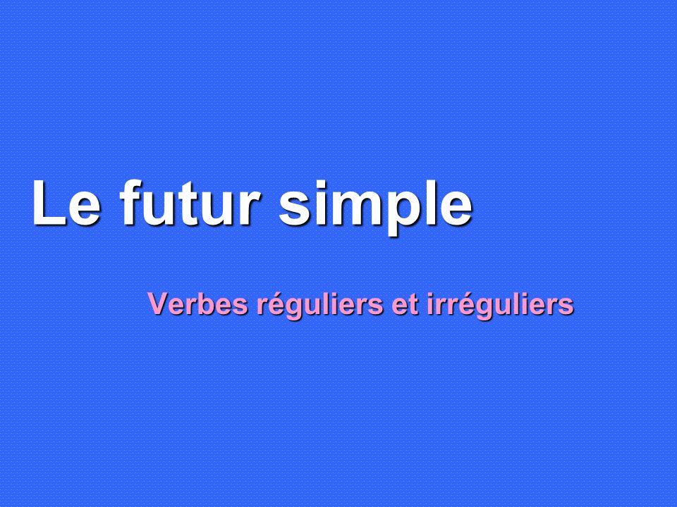 Le futur simple Verbes réguliers et irréguliers