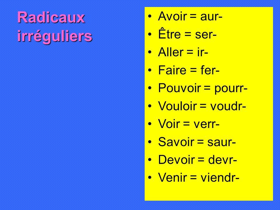 Radicaux irréguliers Avoir = aur- Être = ser- Aller = ir- Faire = fer- Pouvoir = pourr- Vouloir = voudr- Voir = verr- Savoir = saur- Devoir = devr- Ve
