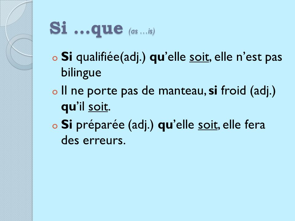 Si …que (as …is) o Si qualifiée(adj.) quelle soit, elle nest pas bilingue o Il ne porte pas de manteau, si froid (adj.) quil soit.