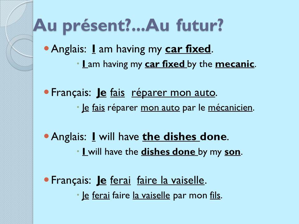 Au présent?...Au futur.Anglais: I am having my car fixed.
