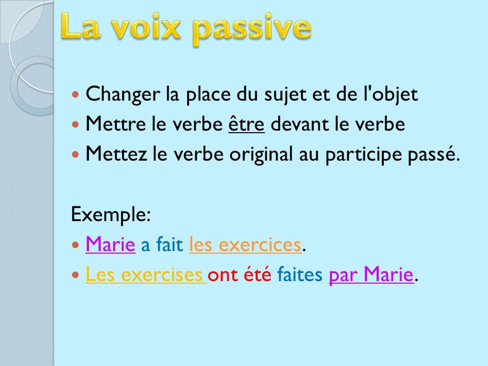 Changer la place du sujet et de l objet Mettre le verbe être devant le verbe Mettez le verbe original au participe passé.