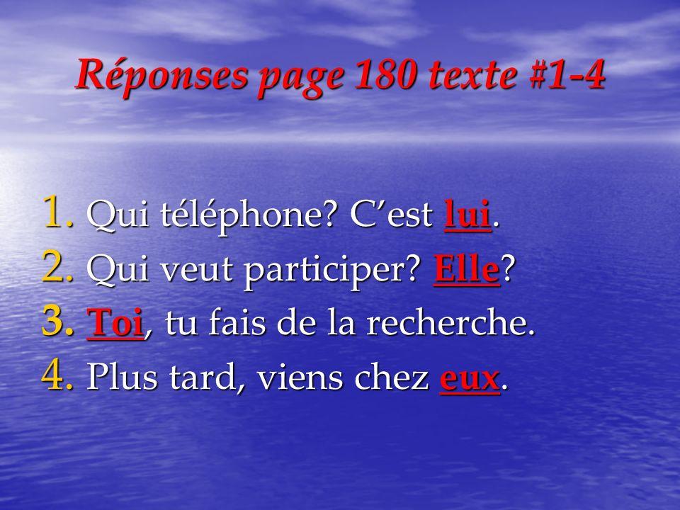 Réponses page 180 texte #1-4 1. Qui téléphone? Cest lui. 2. Qui veut participer? Elle? 3. Toi, tu fais de la recherche. 4. Plus tard, viens chez eux.