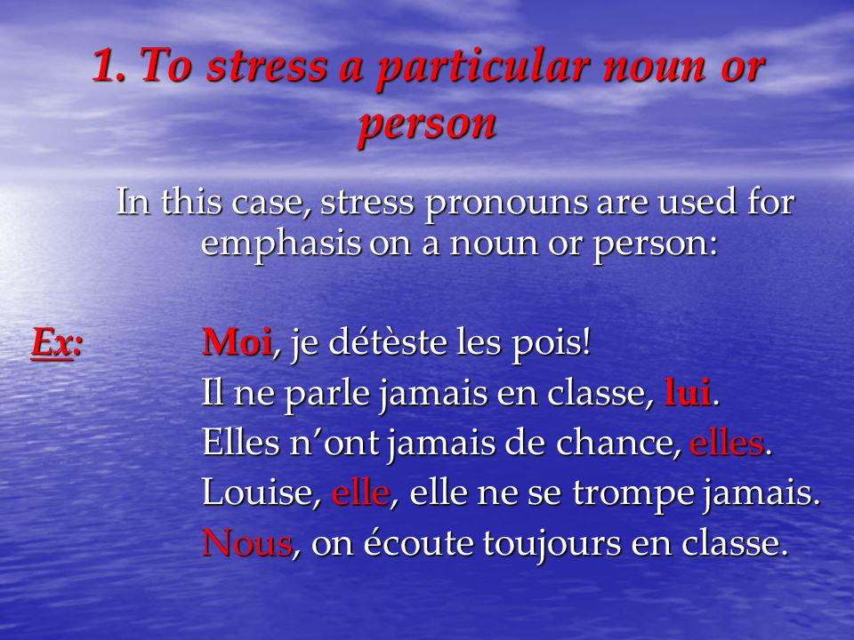 1. To stress a particular noun or person In this case, stress pronouns are used for emphasis on a noun or person: Ex:Moi, je détèste les pois! Il ne p