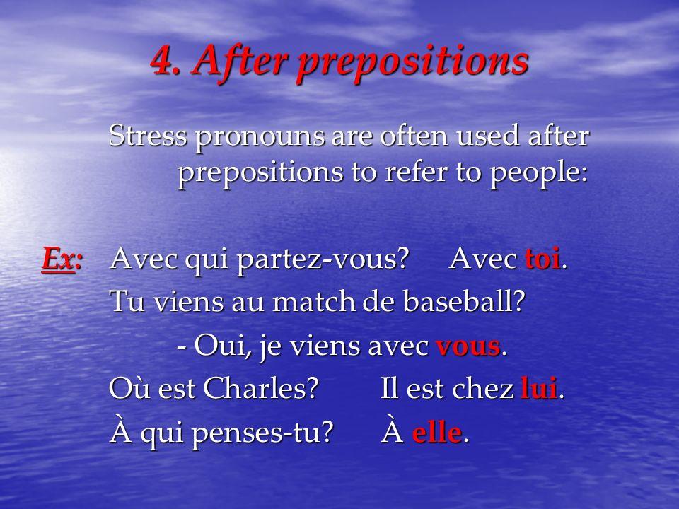 4. After prepositions Stress pronouns are often used after prepositions to refer to people: Ex:Avec qui partez-vous?Avec toi. Tu viens au match de bas