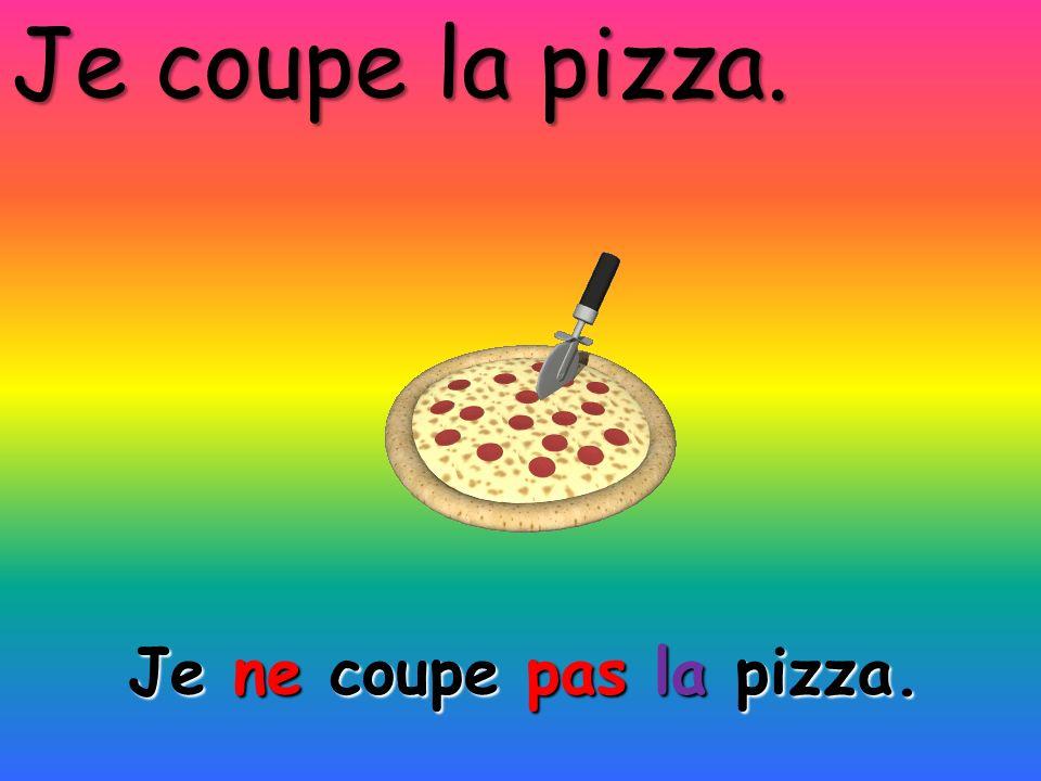 Je ne coupe pas la pizza. Je coupe la pizza.