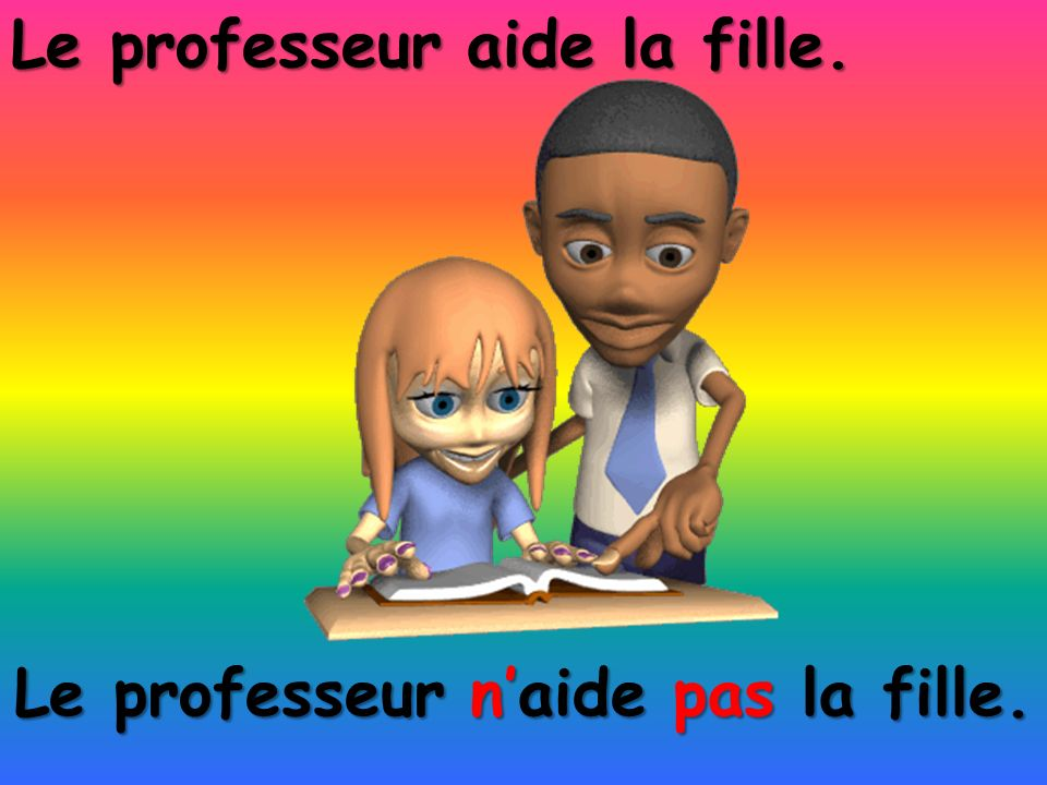Le professeur naide pas la fille. Le professeur aide la fille.
