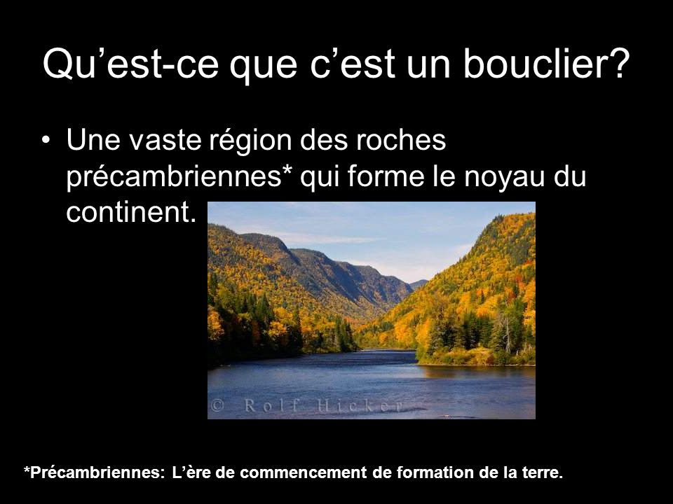 Le Bouclier Canadien Une vaste région des roches précambriennes qui forme le cœur du Canada Créer par lérosion des montagnes qui a nivelée sur le sol, il y a plusieurs des lacs et rivières qui recouverts la terre.