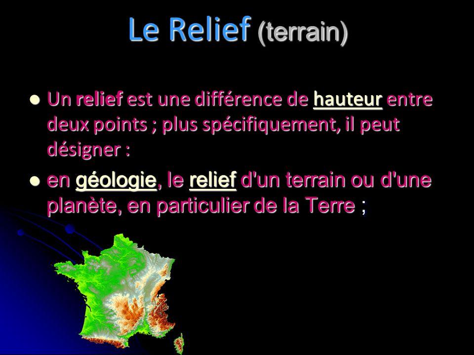 Le Relief (terrain) Un relief est une différence de hauteur entre deux points ; plus spécifiquement, il peut désigner : Un relief est une différence de hauteur entre deux points ; plus spécifiquement, il peut désigner :hauteur en géologie, le relief d un terrain ou d une planète, en particulier de la Terre ; en géologie, le relief d un terrain ou d une planète, en particulier de la Terre ;géologiereliefgéologierelief