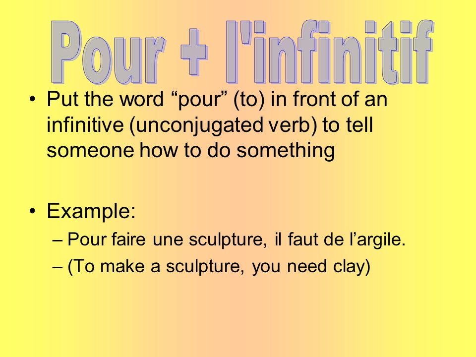 Put the word pour (to) in front of an infinitive (unconjugated verb) to tell someone how to do something Example: –Pour faire une sculpture, il faut d