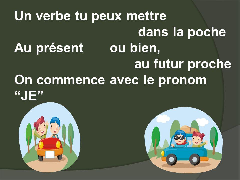 Un verbe tu peux mettre dans la poche Au présent ou bien, au futur proche On commence avec le pronom JE