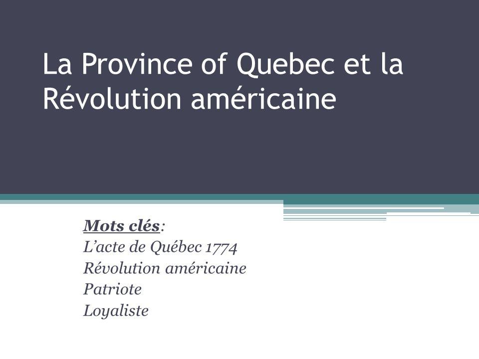La Province of Quebec et la Révolution américaine Mots clés: Lacte de Québec 1774 Révolution américaine Patriote Loyaliste