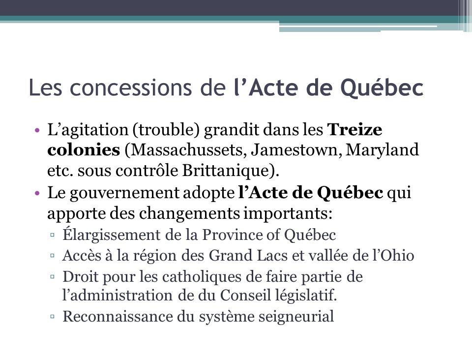 Les concessions de lActe de Québec Lagitation (trouble) grandit dans les Treize colonies (Massachussets, Jamestown, Maryland etc. sous contrôle Britta