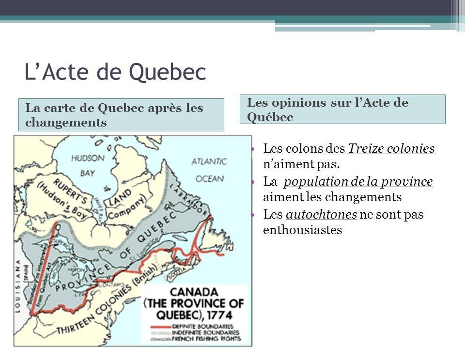 LActe de Quebec La carte de Quebec après les changements Les opinions sur lActe de Québec Les colons des Treize colonies naiment pas. La population de