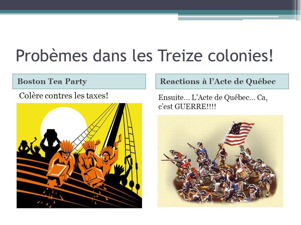 Probèmes dans les Treize colonies! Boston Tea PartyReactions à lActe de Québec Colère contres les taxes! Ensuite... LActe de Québec... Ca, cest GUERRE
