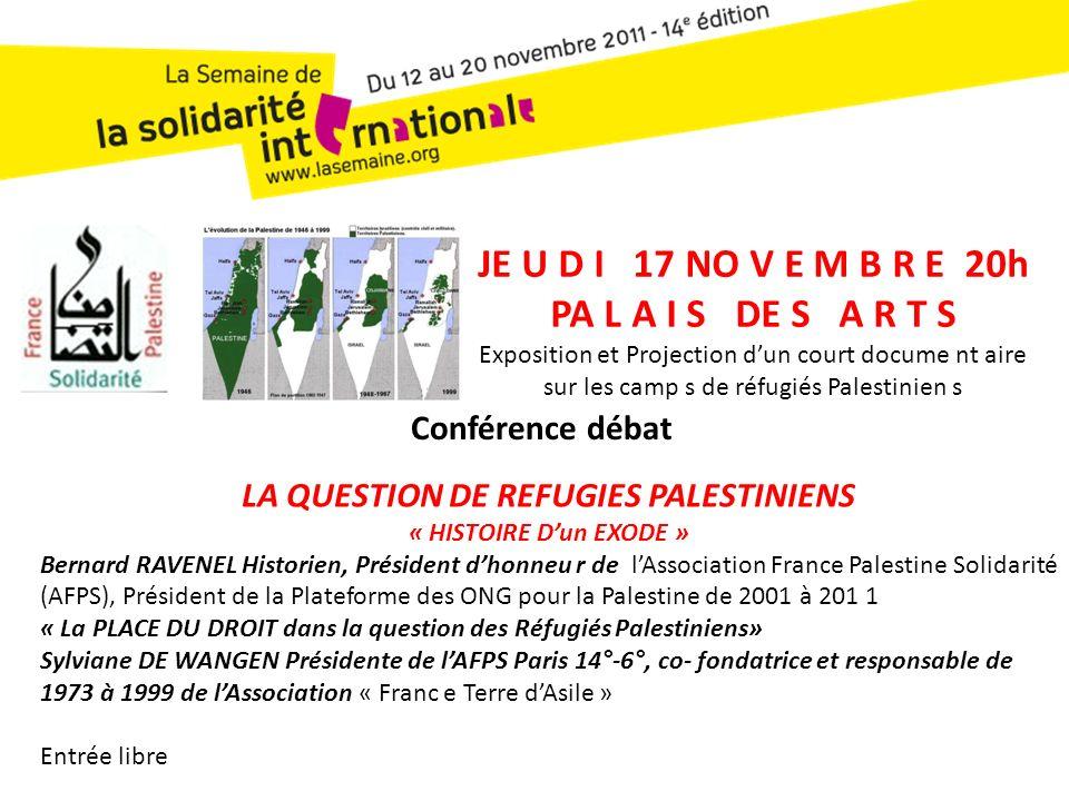 JE U D I 17 NO V E M B R E 20h PA L A I S DE S A R T S Exposition et Projection dun court docume nt aire sur les camp s de réfugiés Palestinien s LA QUESTION DE REFUGIES PALESTINIENS « HISTOIRE Dun EXODE » Bernard RAVENEL Historien, Président dhonneu r de lAssociation France Palestine Solidarité (AFPS), Président de la Plateforme des ONG pour la Palestine de 2001 à 201 1 « La PLACE DU DROIT dans la question des Réfugiés Palestiniens» Sylviane DE WANGEN Présidente de lAFPS Paris 14°-6°, co- fondatrice et responsable de 1973 à 1999 de lAssociation « Franc e Terre dAsile » Entrée libre Conférence débat