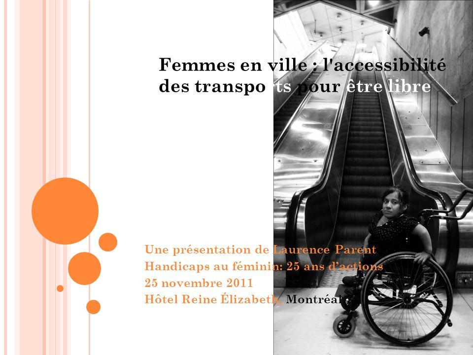 Femmes en ville : l accessibilité des transports pour être libre Une présentation de Laurence Parent Handicaps au féminin: 25 ans dactions 25 novembre 2011 Hôtel Reine Élizabeth, Montréal