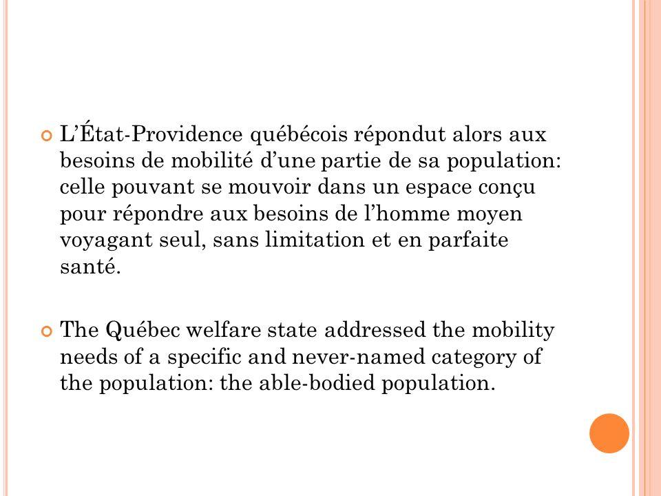 LÉtat-Providence québécois répondut alors aux besoins de mobilité dune partie de sa population: celle pouvant se mouvoir dans un espace conçu pour répondre aux besoins de lhomme moyen voyagant seul, sans limitation et en parfaite santé.