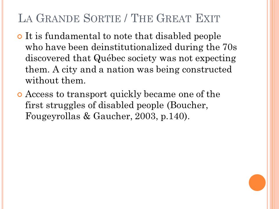 L A G RANDE S ORTIE / T HE G REAT E XIT It is fundamental to note that disabled people who have been deinstitutionalized during the 70s discovered that Québec society was not expecting them.