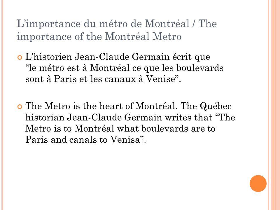 Limportance du métro de Montréal / The importance of the Montréal Metro Lhistorien Jean-Claude Germain écrit quele métro est à Montréal ce que les boulevards sont à Paris et les canaux à Venise.