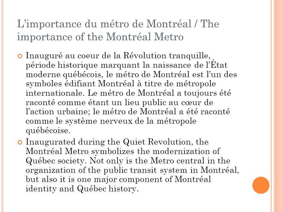 Inauguré au coeur de la Révolution tranquille, période historique marquant la naissance de lÉtat moderne québécois, le métro de Montréal est lun des symboles édifiant Montréal à titre de métropole internationale.