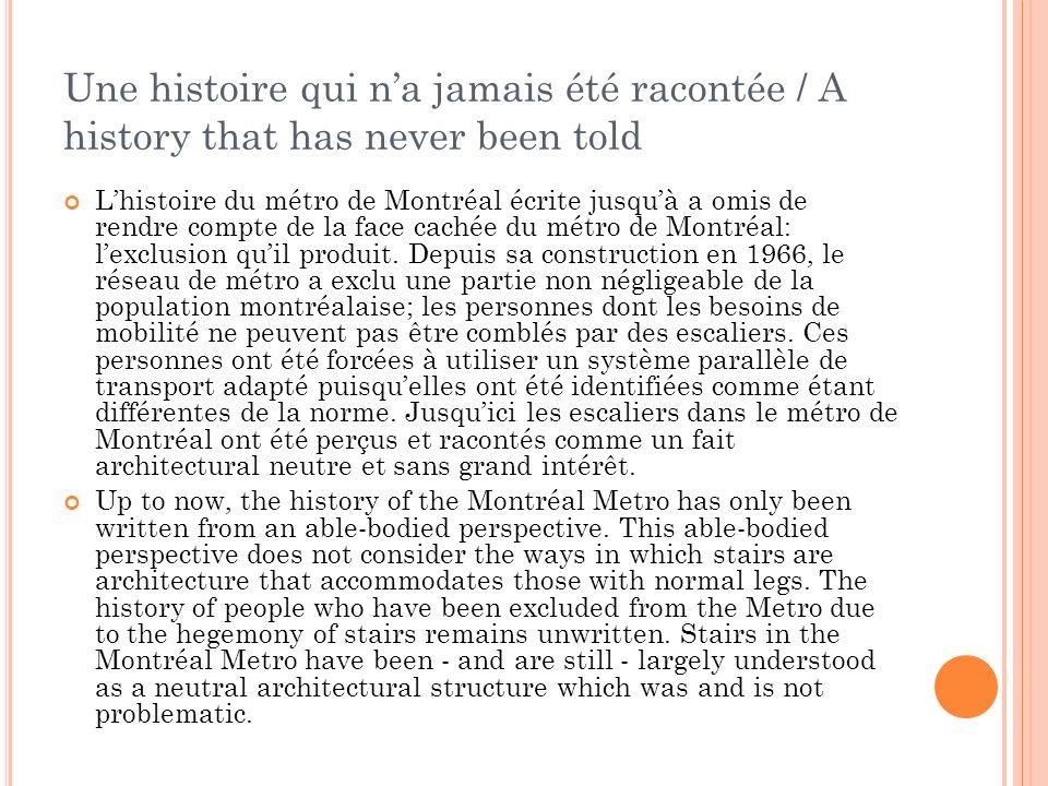 Une histoire qui na jamais été racontée / A history that has never been told Lhistoire du métro de Montréal écrite jusquà a omis de rendre compte de la face cachée du métro de Montréal: lexclusion quil produit.