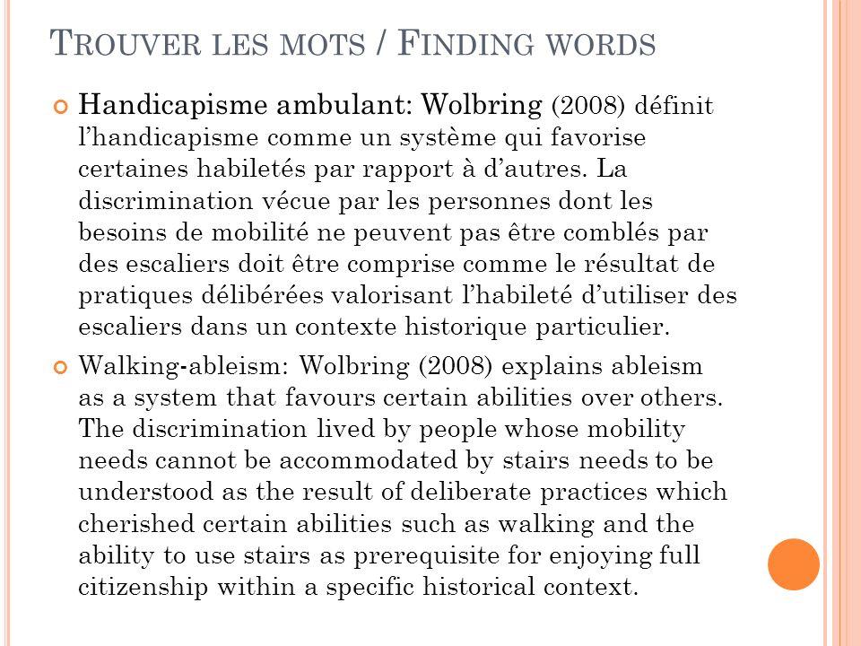 T ROUVER LES MOTS / F INDING WORDS Handicapisme ambulant: Wolbring (2008) définit lhandicapisme comme un système qui favorise certaines habiletés par rapport à dautres.