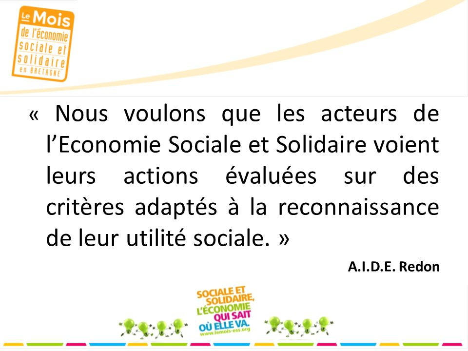 « Nous voulons que les acteurs de lEconomie Sociale et Solidaire voient leurs actions évaluées sur des critères adaptés à la reconnaissance de leur utilité sociale.