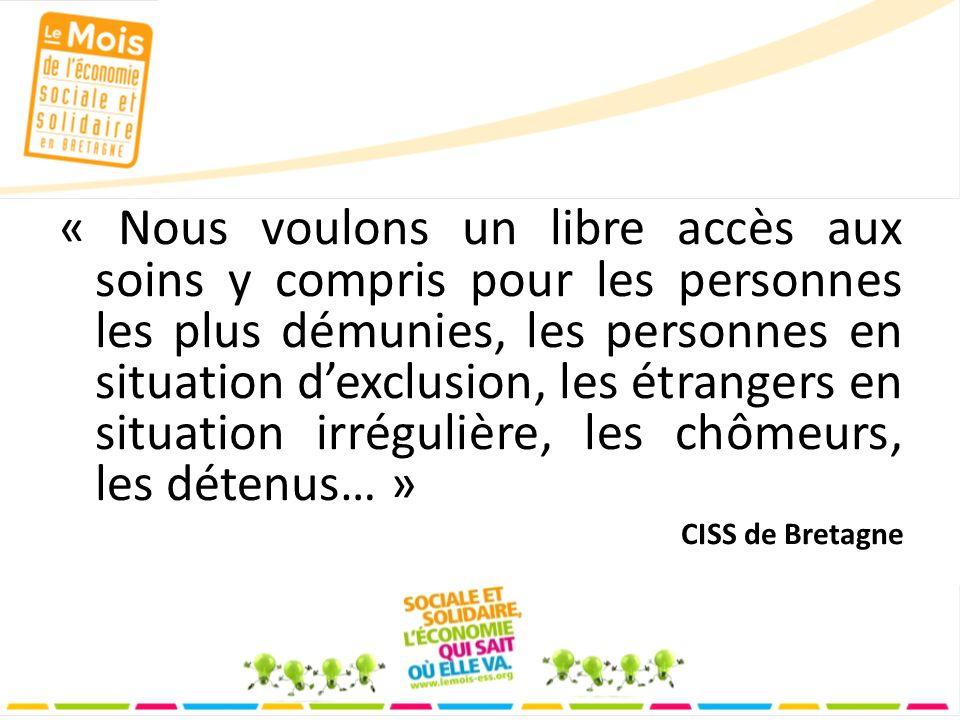 « Nous voulons un libre accès aux soins y compris pour les personnes les plus démunies, les personnes en situation dexclusion, les étrangers en situation irrégulière, les chômeurs, les détenus… » CISS de Bretagne