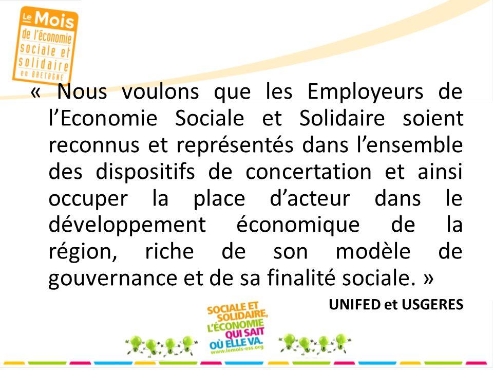 « Nous voulons que les Employeurs de lEconomie Sociale et Solidaire soient reconnus et représentés dans lensemble des dispositifs de concertation et ainsi occuper la place dacteur dans le développement économique de la région, riche de son modèle de gouvernance et de sa finalité sociale.