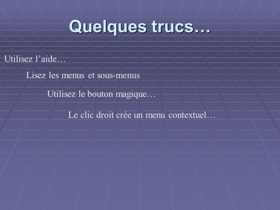Quelques trucs… Utilisez laide… Lisez les menus et sous-menus Utilisez le bouton magique… Le clic droit crée un menu contextuel…