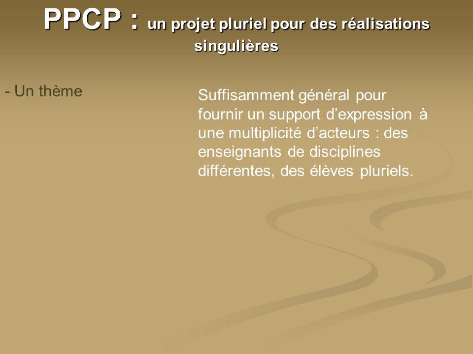 PPCP : un projet pluriel pour des réalisations singulières - Un thème Suffisamment général pour fournir un support dexpression à une multiplicité dacteurs : des enseignants de disciplines différentes, des élèves pluriels.