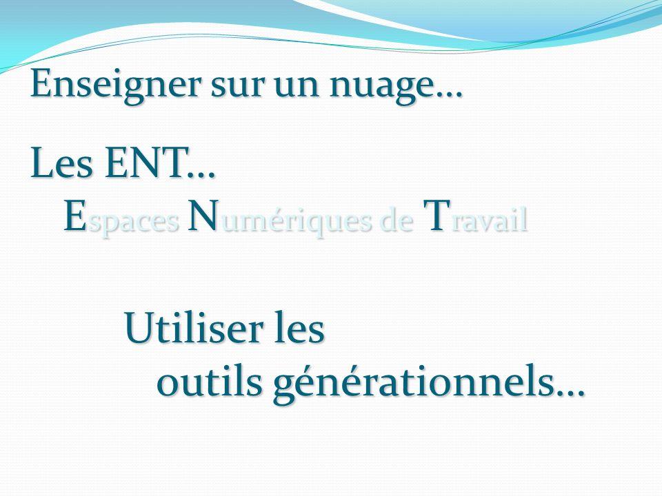 Enseigner sur un nuage… Les ENT… E spaces N umériques de T ravail Utiliser les outils générationnels…